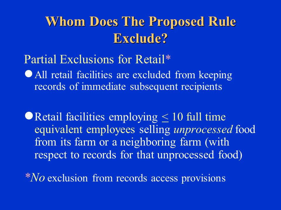 Partial Exclusions for Retail* All retail facilities are excluded from keeping records of immediate subsequent recipients Retail facilities employing < 10 full time equivalent employees selling unprocessed food from its farm or a neighboring farm (with respect to records for that unprocessed food) *No exclusion from records access provisions Whom Does The Proposed Rule Exclude?