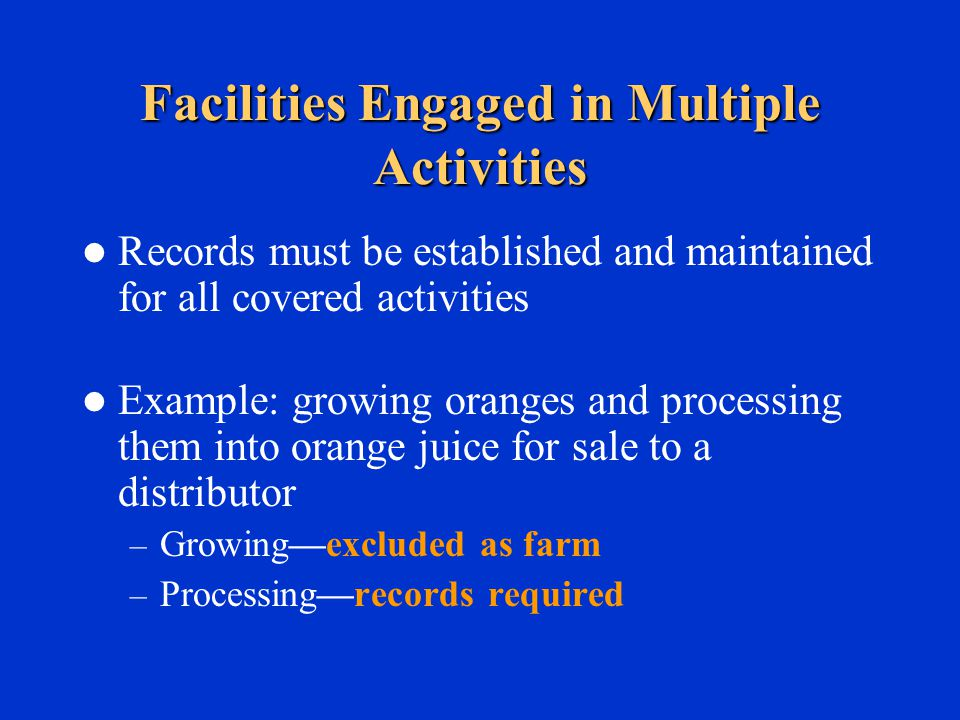 Facilities Engaged in Multiple Activities Records must be established and maintained for all covered activities Example: growing oranges and processing them into orange juice for sale to a distributor – Growing—excluded as farm – Processing—records required