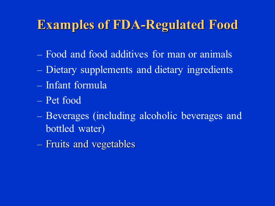Examples of FDA-Regulated Food – Food and food additives for man or animals – Dietary supplements and dietary ingredients – Infant formula – Pet food – Beverages (including alcoholic beverages and bottled water) – Fruits and vegetables