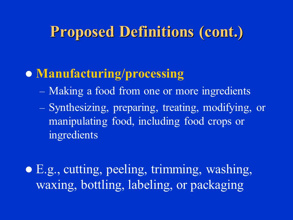 Proposed Definitions (cont.) Manufacturing/processing – Making a food from one or more ingredients – Synthesizing, preparing, treating, modifying, or manipulating food, including food crops or ingredients E.g., cutting, peeling, trimming, washing, waxing, bottling, labeling, or packaging