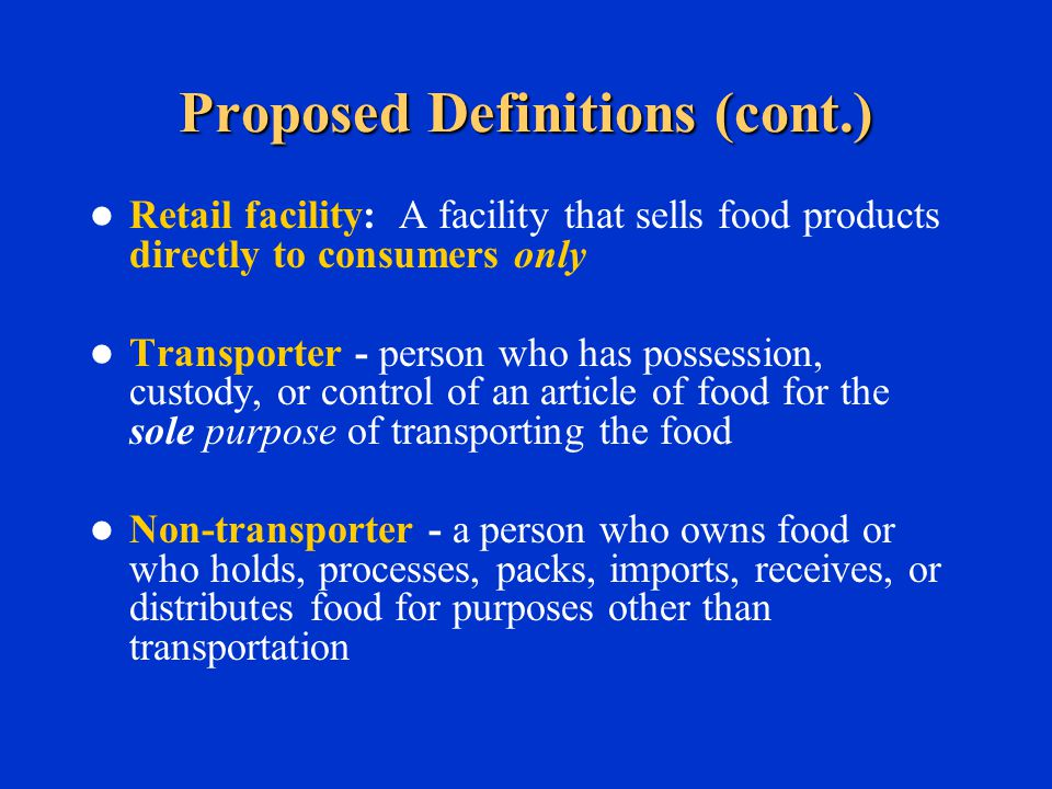 Proposed Definitions (cont.) Retail facility: A facility that sells food products directly to consumers only Transporter - person who has possession, custody, or control of an article of food for the sole purpose of transporting the food Non-transporter - a person who owns food or who holds, processes, packs, imports, receives, or distributes food for purposes other than transportation