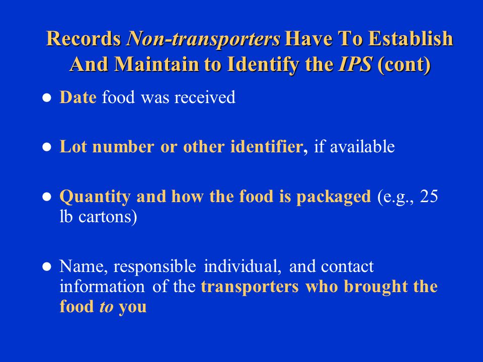 Records Non-transporters Have To Establish And Maintain to Identify the IPS (cont) Date food was received Lot number or other identifier, if available Quantity and how the food is packaged (e.g., 25 lb cartons) Name, responsible individual, and contact information of the transporters who brought the food to you