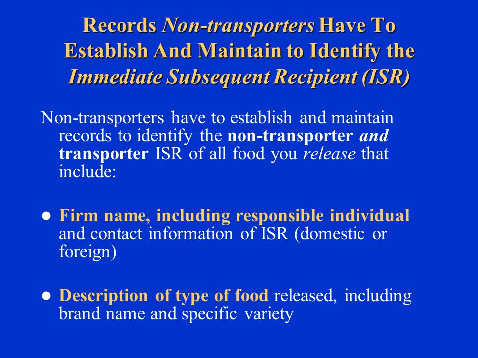 Records Non-transporters Have To Establish And Maintain to Identify the Immediate Subsequent Recipient (ISR) Non-transporters have to establish and maintain records to identify the non-transporter and transporter ISR of all food you release that include: Firm name, including responsible individual and contact information of ISR (domestic or foreign) Description of type of food released, including brand name and specific variety