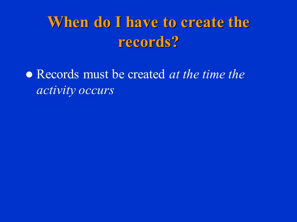 When do I have to create the records Records must be created at the time the activity occurs