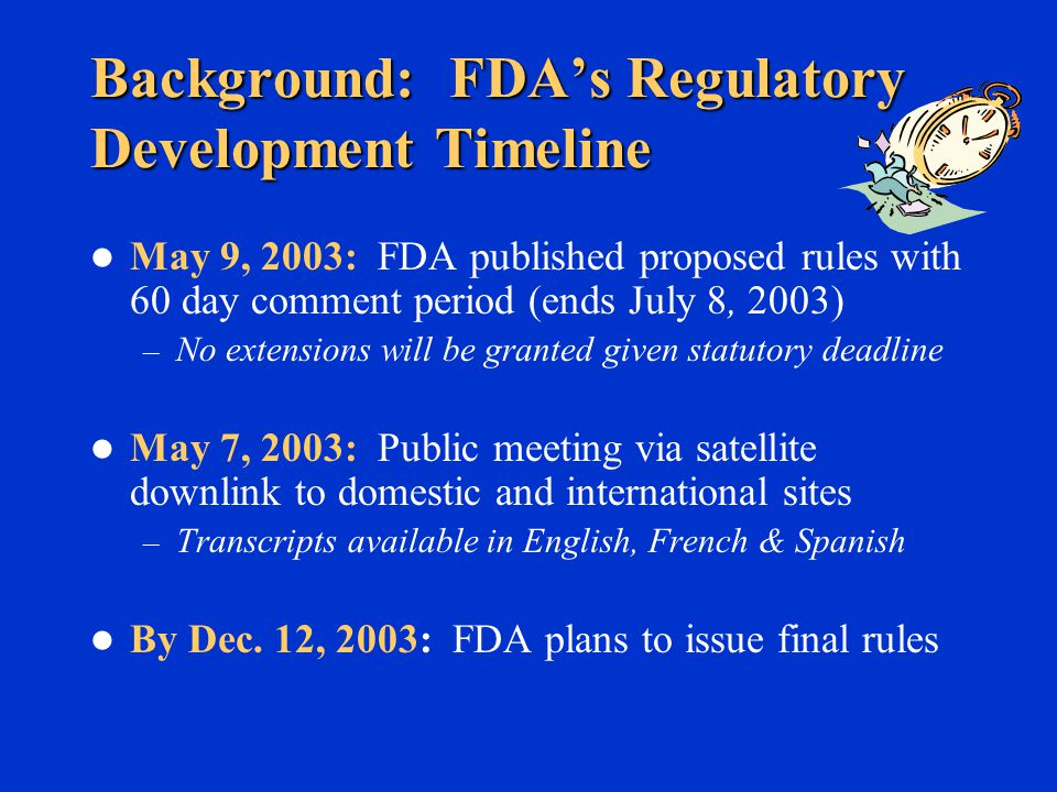 Some Significant Areas For Which FDA Specifically Is Seeking Comment Statutory ambiguity/FDA interpretation that we are required by the Statute to promulgate regulations Intrastate coverage authority Limiting foreign coverage to those subject to Registration rule Outer food packaging exclusion Fishing vessels not engaged in processing exclusion Retail facility/Roadside stand exclusion