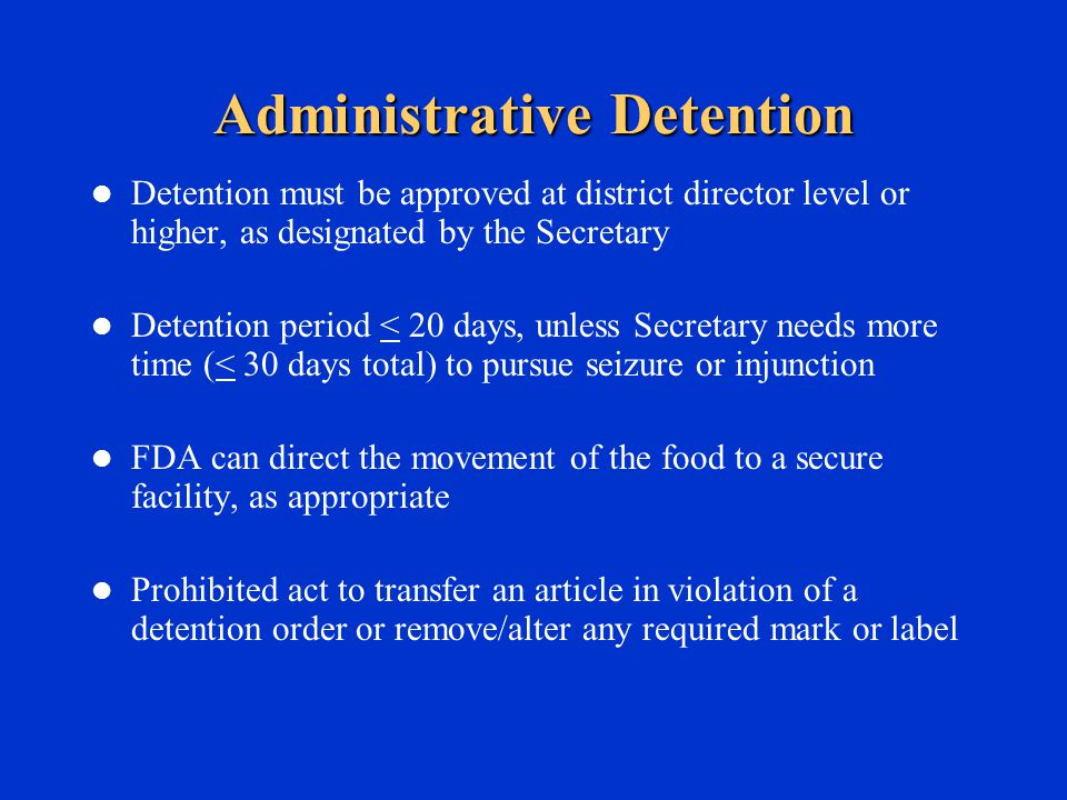 Administrative Detention Detention must be approved at district director level or higher, as designated by the Secretary Detention period < 20 days, unless Secretary needs more time (< 30 days total) to pursue seizure or injunction FDA can direct the movement of the food to a secure facility, as appropriate Prohibited act to transfer an article in violation of a detention order or remove/alter any required mark or label
