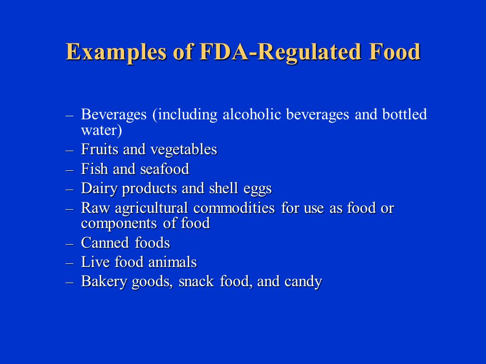 Examples of FDA-Regulated Food – Beverages (including alcoholic beverages and bottled water) – Fruits and vegetables – Fish and seafood – Dairy products and shell eggs – Raw agricultural commodities for use as food or components of food – Canned foods – Live food animals – Bakery goods, snack food, and candy