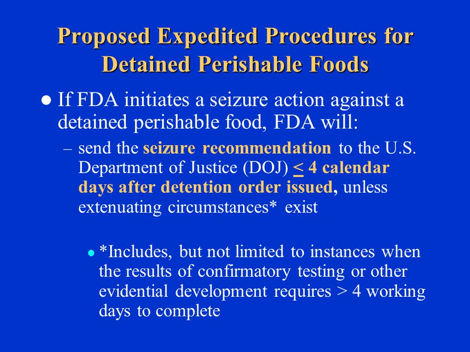 Proposed Expedited Procedures for Detained Perishable Foods If FDA initiates a seizure action against a detained perishable food, FDA will: – send the seizure recommendation to the U.S.