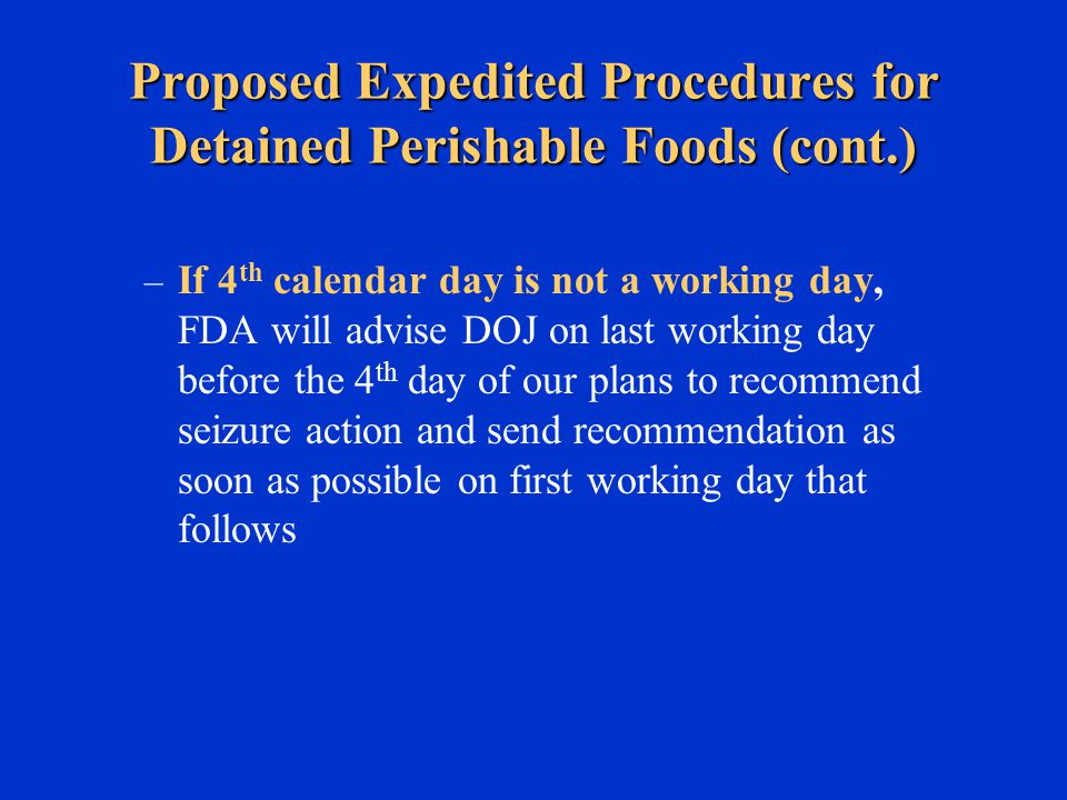 Proposed Expedited Procedures for Detained Perishable Foods (cont.) – If 4 th calendar day is not a working day, FDA will advise DOJ on last working day before the 4 th day of our plans to recommend seizure action and send recommendation as soon as possible on first working day that follows
