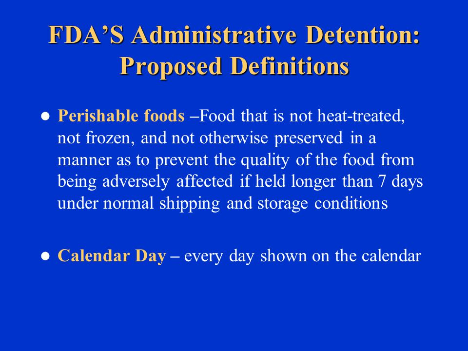 FDA'S Administrative Detention: Proposed Definitions Perishable foods –Food that is not heat-treated, not frozen, and not otherwise preserved in a manner as to prevent the quality of the food from being adversely affected if held longer than 7 days under normal shipping and storage conditions Calendar Day – every day shown on the calendar