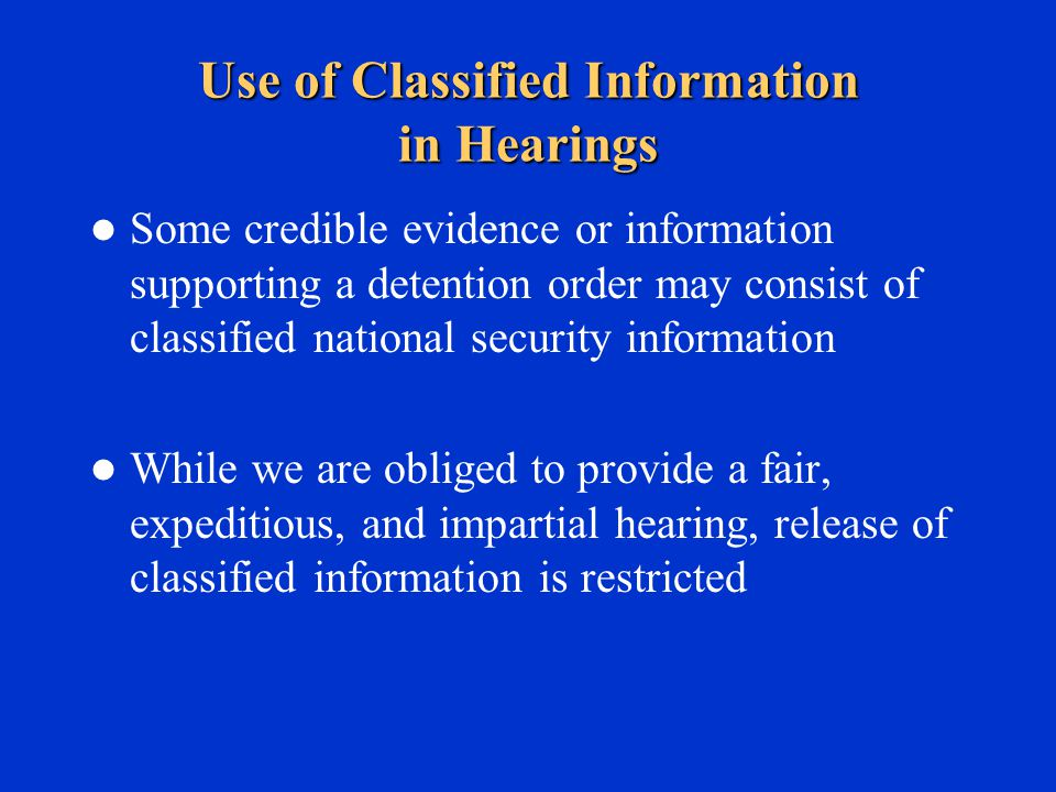 Use of Classified Information in Hearings Some credible evidence or information supporting a detention order may consist of classified national security information While we are obliged to provide a fair, expeditious, and impartial hearing, release of classified information is restricted