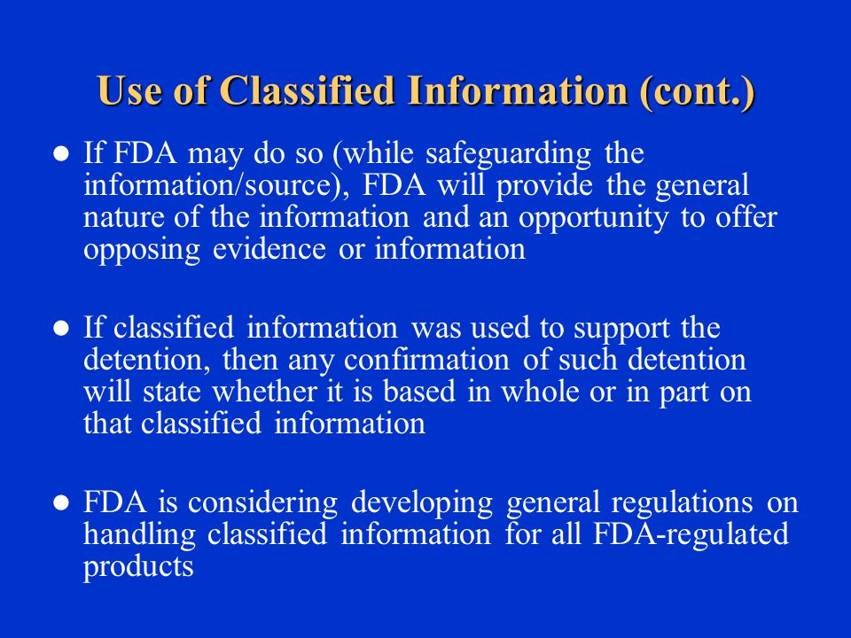 Use of Classified Information (cont.) If FDA may do so (while safeguarding the information/source), FDA will provide the general nature of the information and an opportunity to offer opposing evidence or information If classified information was used to support the detention, then any confirmation of such detention will state whether it is based in whole or in part on that classified information FDA is considering developing general regulations on handling classified information for all FDA-regulated products