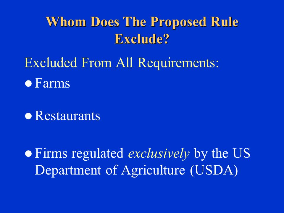 Excluded From All Requirements: Farms Restaurants Firms regulated exclusively by the US Department of Agriculture (USDA) Whom Does The Proposed Rule Exclude?