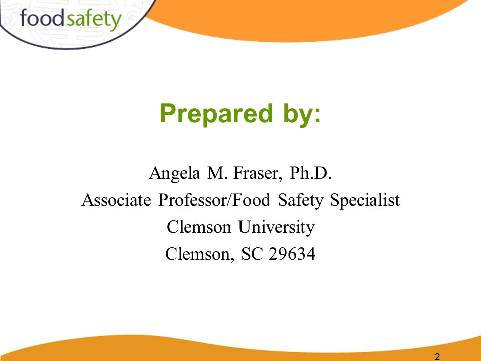 2 Prepared by: Angela M. Fraser, Ph.D. Associate Professor/Food Safety Specialist Clemson University Clemson, SC 29634