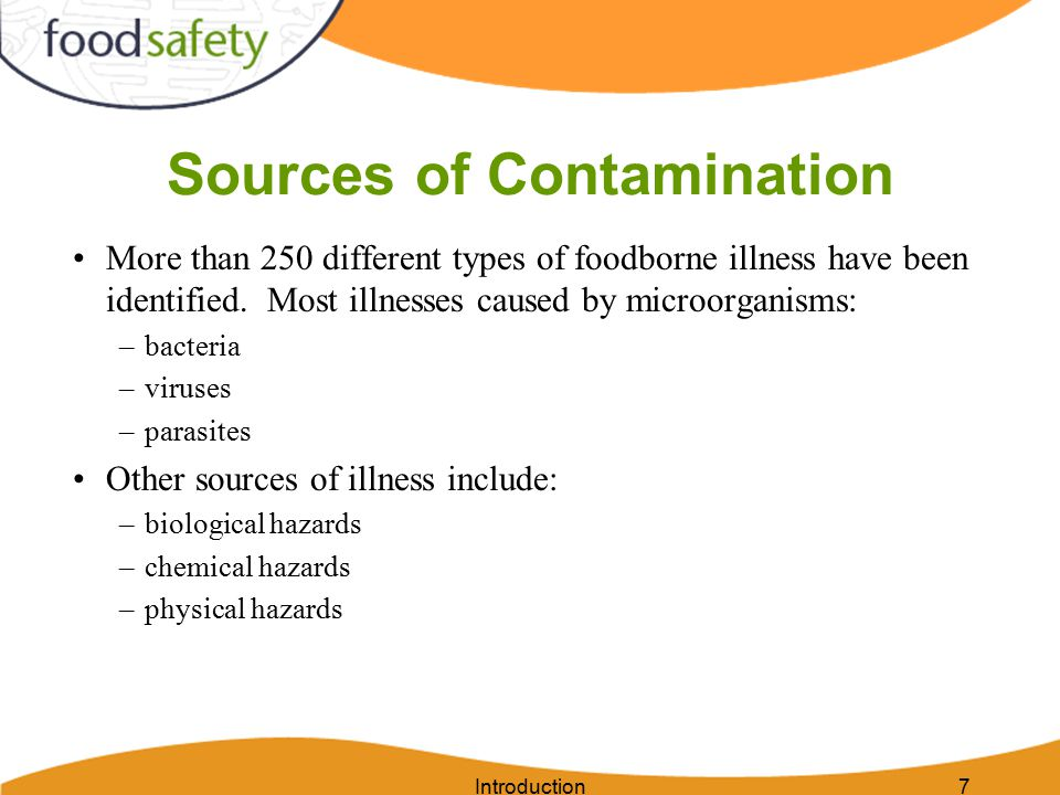 Introduction7 Sources of Contamination More than 250 different types of foodborne illness have been identified. Most illnesses caused by microorganism