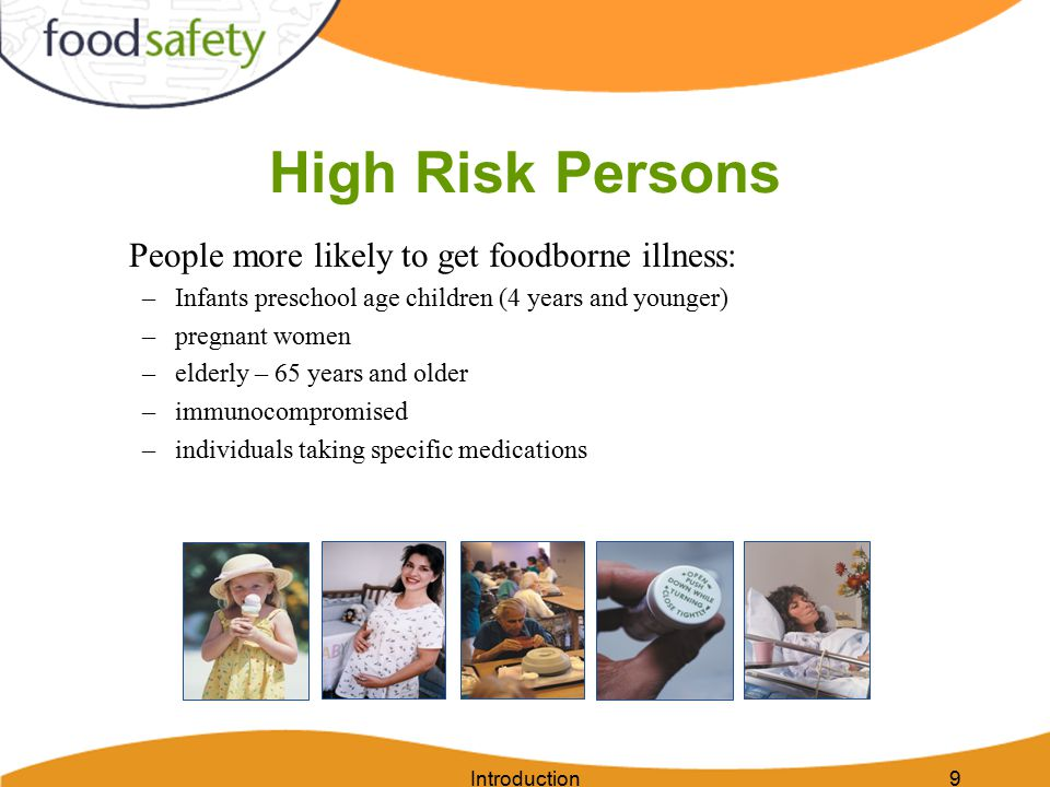 Introduction9 High Risk Persons People more likely to get foodborne illness: –Infants preschool age children (4 years and younger) –pregnant women –el