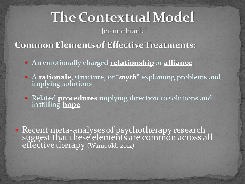 Common Elements of Effective Treatments: An emotionally charged relationship or alliance A rationale, structure, or myth explaining problems and implying solutions Related procedures implying direction to solutions and instilling hope Recent meta-analyses of psychotherapy research suggest that these elements are common across all effective therapy (Wampold, 2012)