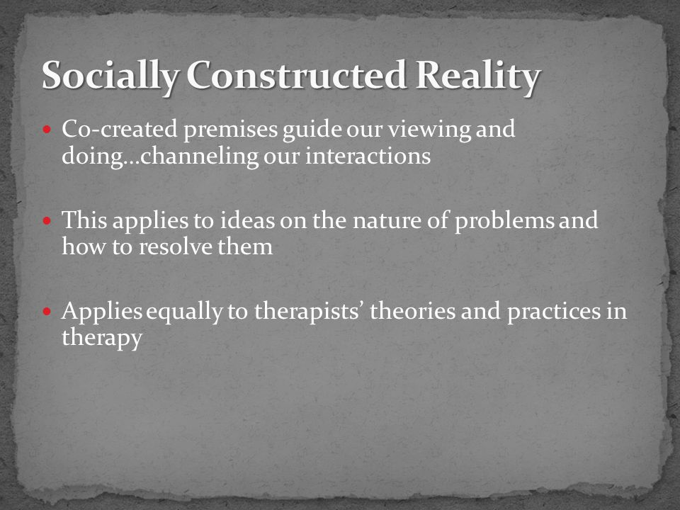 Co-created premises guide our viewing and doing…channeling our interactions This applies to ideas on the nature of problems and how to resolve them Applies equally to therapists' theories and practices in therapy