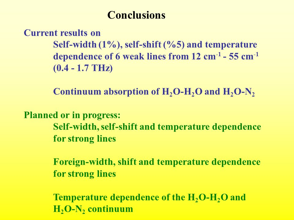 Conclusions Current results on Self-width (1%), self-shift (%5) and temperature dependence of 6 weak lines from 12 cm -1 - 55 cm -1 (0.4 - 1.7 THz) Continuum absorption of H 2 O-H 2 O and H 2 O-N 2 Planned or in progress: Self-width, self-shift and temperature dependence for strong lines Foreign-width, shift and temperature dependence for strong lines Temperature dependence of the H 2 O-H 2 O and H 2 O-N 2 continuum