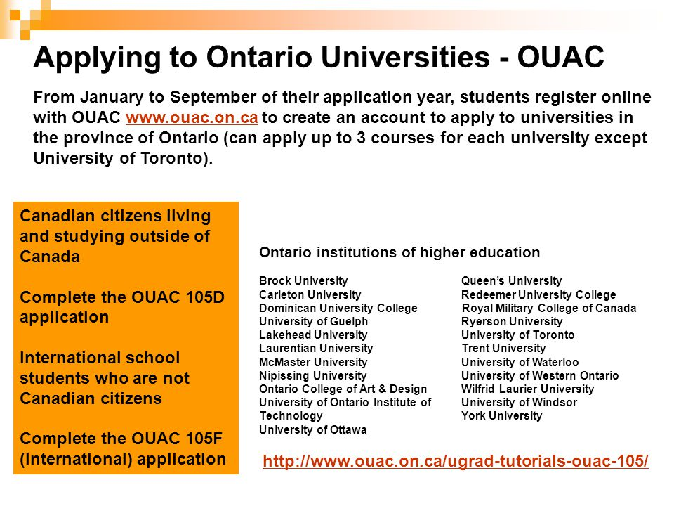 Applying to Ontario Universities - OUAC From January to September of their application year, students register online with OUAC www.ouac.on.ca to create an account to apply to universities in the province of Ontario (can apply up to 3 courses for each university except University of Toronto).www.ouac.on.ca Canadian citizens living and studying outside of Canada Complete the OUAC 105D application International school students who are not Canadian citizens Complete the OUAC 105F (International) application Ontario institutions of higher education Brock University Queen's University Carleton University Redeemer University College Dominican University College Royal Military College of Canada University of Guelph Ryerson University Lakehead University University of Toronto Laurentian University Trent University McMaster University University of Waterloo Nipissing University University of Western Ontario Ontario College of Art & Design Wilfrid Laurier University University of Ontario Institute of University of Windsor TechnologyYork University University of Ottawa http://www.ouac.on.ca/ugrad-tutorials-ouac-105/