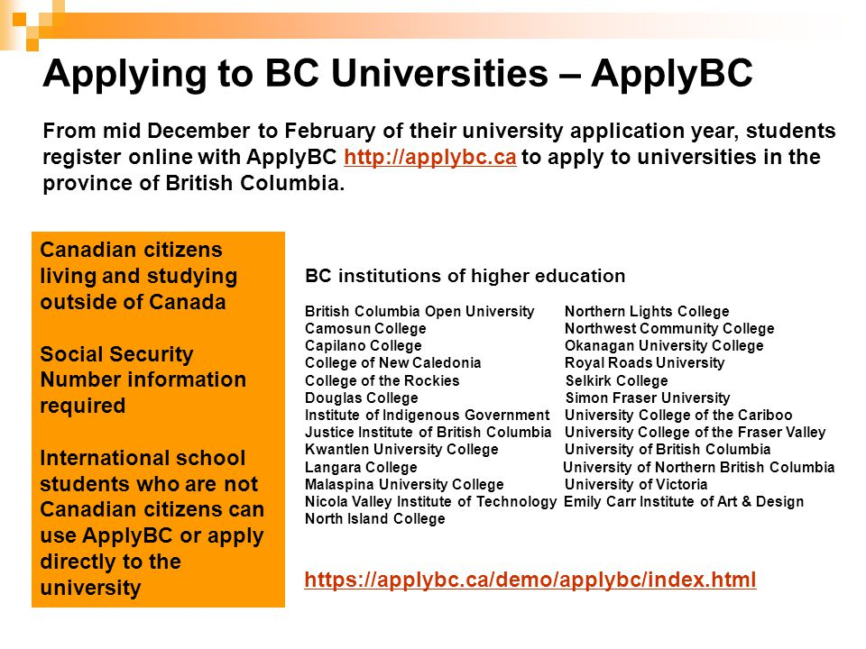Applying to BC Universities – ApplyBC From mid December to February of their university application year, students register online with ApplyBC http://applybc.ca to apply to universities in the province of British Columbia.http://applybc.ca Canadian citizens living and studying outside of Canada Social Security Number information required International school students who are not Canadian citizens can use ApplyBC or apply directly to the university BC institutions of higher education British Columbia Open University Northern Lights College Camosun CollegeNorthwest Community College Capilano CollegeOkanagan University College College of New CaledoniaRoyal Roads University College of the RockiesSelkirk College Douglas CollegeSimon Fraser University Institute of Indigenous GovernmentUniversity College of the Cariboo Justice Institute of British Columbia University College of the Fraser Valley Kwantlen University CollegeUniversity of British Columbia Langara College University of Northern British Columbia Malaspina University CollegeUniversity of Victoria Nicola Valley Institute of Technology Emily Carr Institute of Art & Design North Island College https://applybc.ca/demo/applybc/index.html