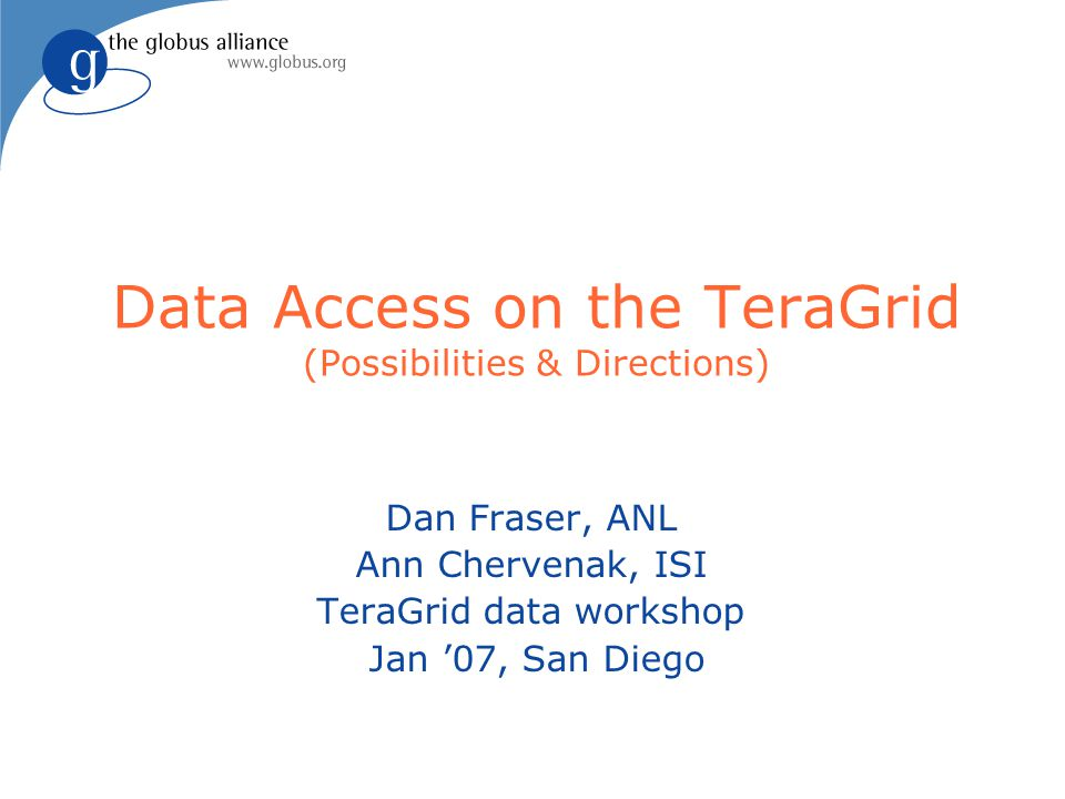 Data Access on the TeraGrid (Possibilities & Directions) Dan Fraser, ANL Ann Chervenak, ISI TeraGrid data workshop Jan '07, San Diego
