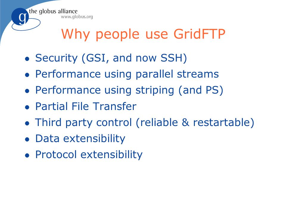 Why people use GridFTP l Security (GSI, and now SSH) l Performance using parallel streams l Performance using striping (and PS) l Partial File Transfer l Third party control (reliable & restartable) l Data extensibility l Protocol extensibility