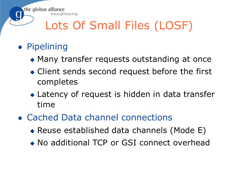 Lots Of Small Files (LOSF) l Pipelining u Many transfer requests outstanding at once u Client sends second request before the first completes u Latency of request is hidden in data transfer time l Cached Data channel connections u Reuse established data channels (Mode E) u No additional TCP or GSI connect overhead