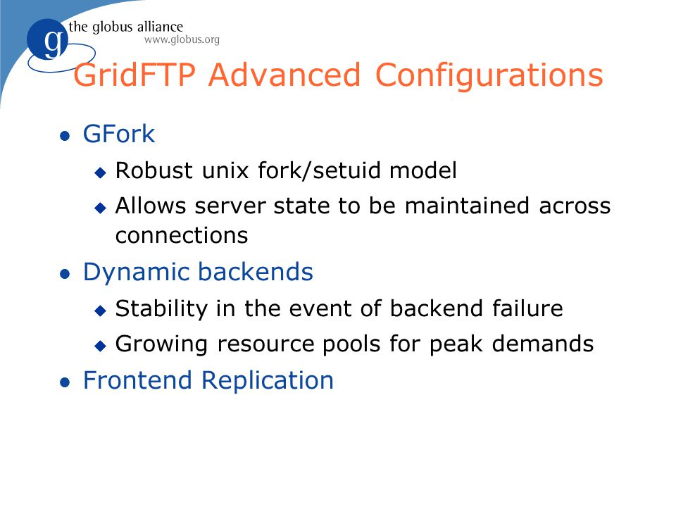 GridFTP Advanced Configurations l GFork u Robust unix fork/setuid model u Allows server state to be maintained across connections l Dynamic backends u Stability in the event of backend failure u Growing resource pools for peak demands l Frontend Replication