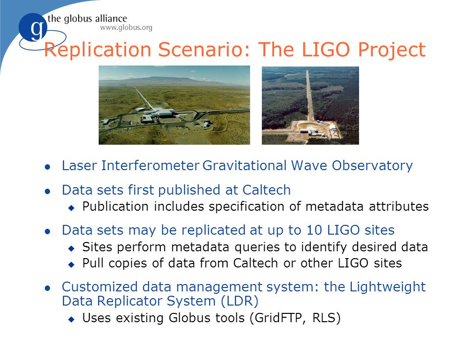Replication Scenario: The LIGO Project l Laser Interferometer Gravitational Wave Observatory l Data sets first published at Caltech u Publication includes specification of metadata attributes l Data sets may be replicated at up to 10 LIGO sites u Sites perform metadata queries to identify desired data u Pull copies of data from Caltech or other LIGO sites l Customized data management system: the Lightweight Data Replicator System (LDR) u Uses existing Globus tools (GridFTP, RLS)