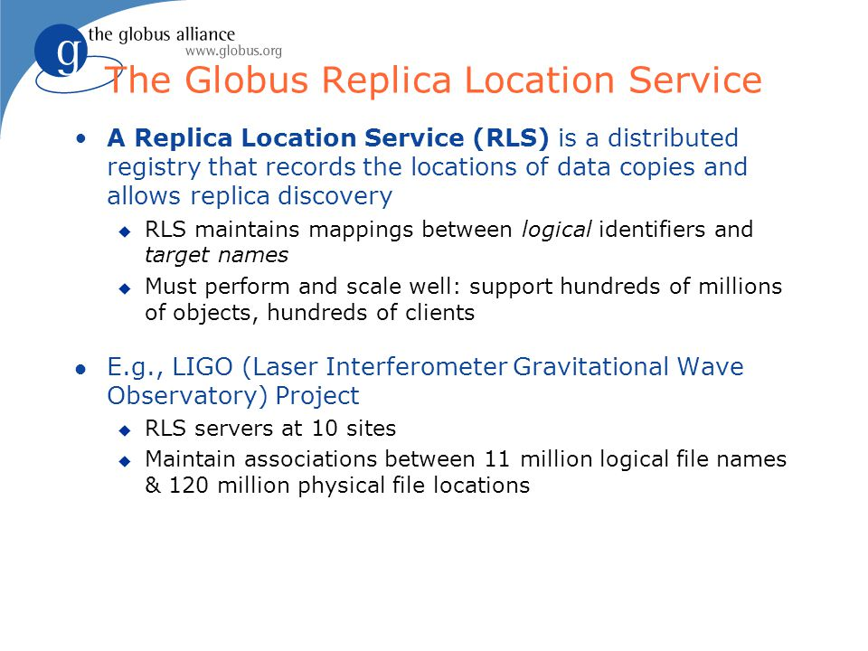 The Globus Replica Location Service A Replica Location Service (RLS) is a distributed registry that records the locations of data copies and allows replica discovery u RLS maintains mappings between logical identifiers and target names u Must perform and scale well: support hundreds of millions of objects, hundreds of clients l E.g., LIGO (Laser Interferometer Gravitational Wave Observatory) Project u RLS servers at 10 sites u Maintain associations between 11 million logical file names & 120 million physical file locations