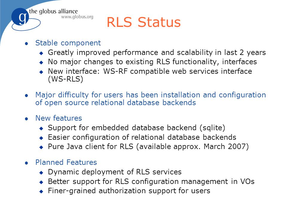 RLS Status l Stable component u Greatly improved performance and scalability in last 2 years u No major changes to existing RLS functionality, interfaces u New interface: WS-RF compatible web services interface (WS-RLS) l Major difficulty for users has been installation and configuration of open source relational database backends l New features u Support for embedded database backend (sqlite) u Easier configuration of relational database backends u Pure Java client for RLS (available approx.