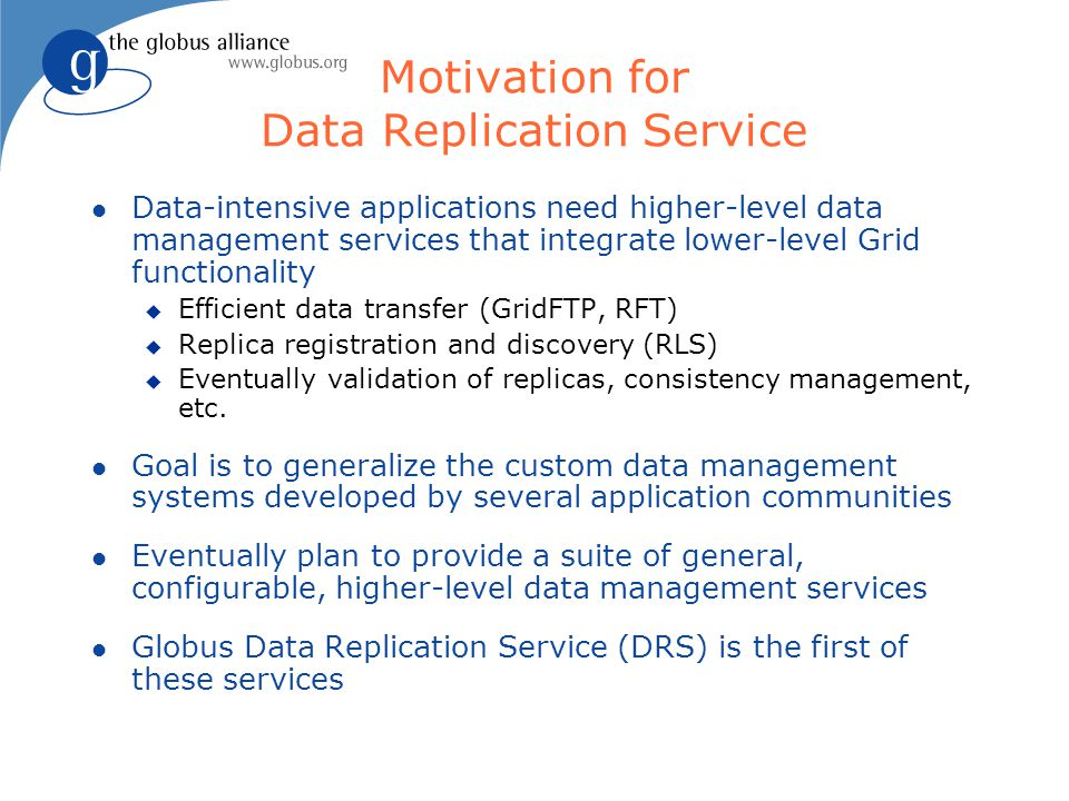 Motivation for Data Replication Service l Data-intensive applications need higher-level data management services that integrate lower-level Grid functionality u Efficient data transfer (GridFTP, RFT) u Replica registration and discovery (RLS) u Eventually validation of replicas, consistency management, etc.