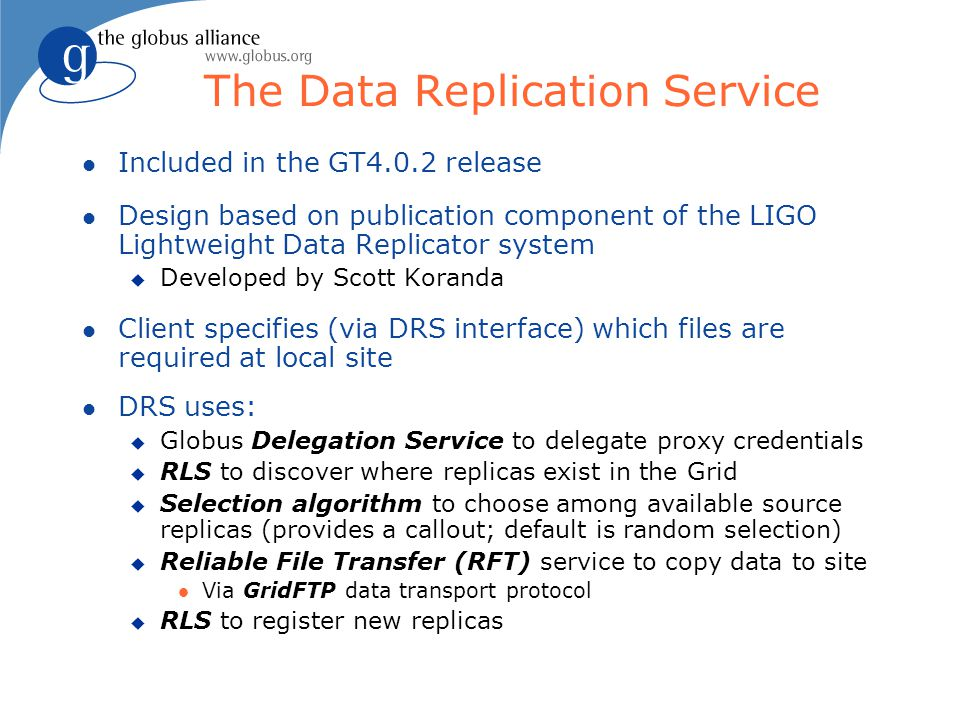 The Data Replication Service l Included in the GT4.0.2 release l Design based on publication component of the LIGO Lightweight Data Replicator system u Developed by Scott Koranda l Client specifies (via DRS interface) which files are required at local site l DRS uses: u Globus Delegation Service to delegate proxy credentials u RLS to discover where replicas exist in the Grid u Selection algorithm to choose among available source replicas (provides a callout; default is random selection) u Reliable File Transfer (RFT) service to copy data to site l Via GridFTP data transport protocol u RLS to register new replicas