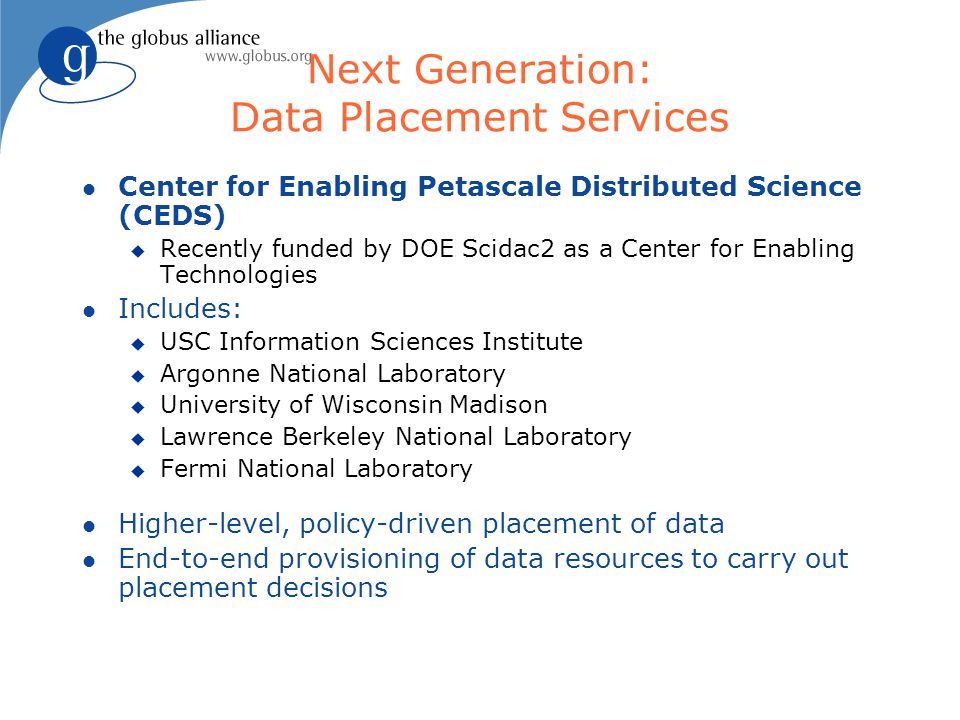 Next Generation: Data Placement Services l Center for Enabling Petascale Distributed Science (CEDS) u Recently funded by DOE Scidac2 as a Center for Enabling Technologies l Includes: u USC Information Sciences Institute u Argonne National Laboratory u University of Wisconsin Madison u Lawrence Berkeley National Laboratory u Fermi National Laboratory l Higher-level, policy-driven placement of data l End-to-end provisioning of data resources to carry out placement decisions