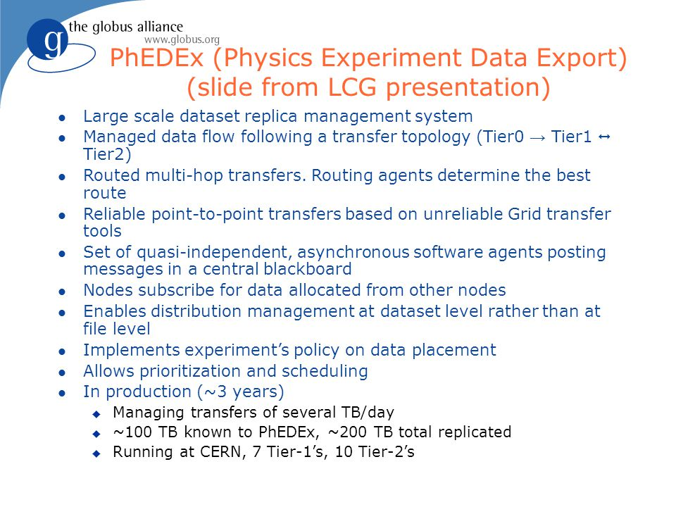 PhEDEx (Physics Experiment Data Export) (slide from LCG presentation) l Large scale dataset replica management system l Managed data flow following a transfer topology (Tier0 → Tier1  Tier2) l Routed multi-hop transfers.