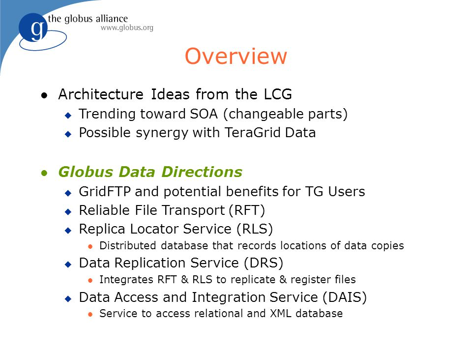 Overview l Architecture Ideas from the LCG u Trending toward SOA (changeable parts) u Possible synergy with TeraGrid Data l Globus Data Directions u GridFTP and potential benefits for TG Users u Reliable File Transport (RFT) u Replica Locator Service (RLS) l Distributed database that records locations of data copies u Data Replication Service (DRS) l Integrates RFT & RLS to replicate & register files u Data Access and Integration Service (DAIS) l Service to access relational and XML database