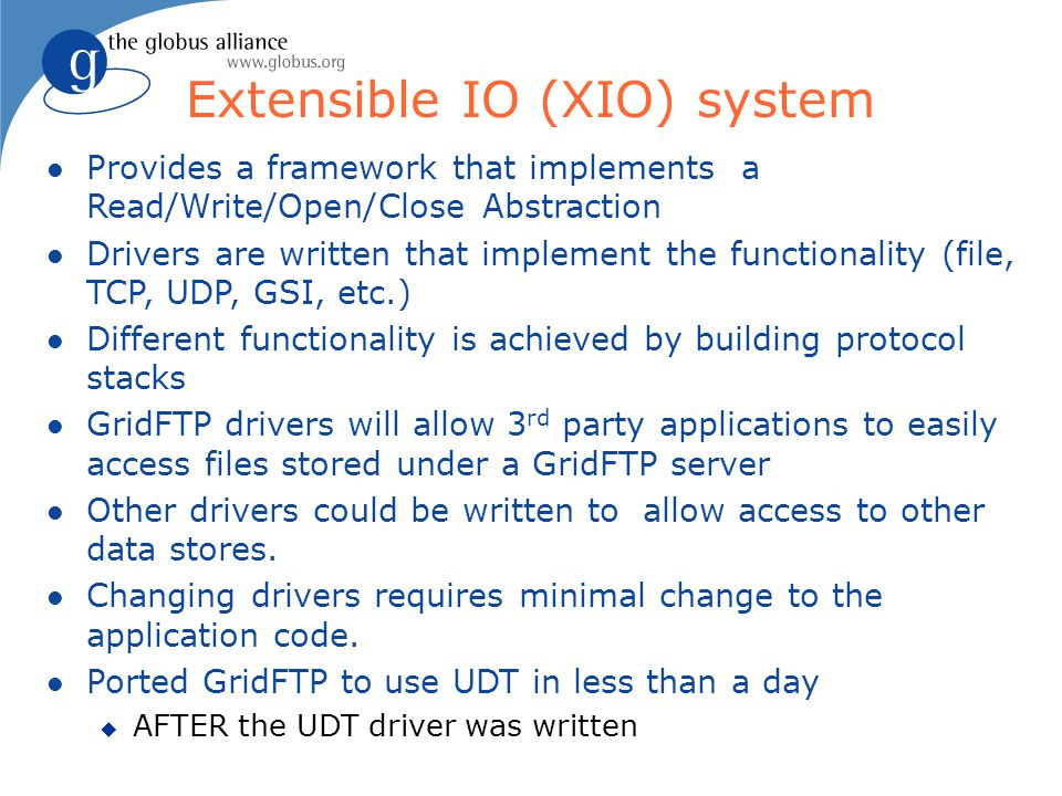 For More Information l GridFTP u http://gridftp.org l RLS u Performance and Scalability of a Replica Location Service, High Performance Distributed Computing Conference, 2004 http://www.isi.edu/~annc/papers/chervenakhpdc13.pdf u Documentation: http://www.globus.org/toolkit/docs/4.0/data/rls l DRS u Wide Area Data Replication for Scientific Collaborations, Grid Computing (Grid2005), http://www.isi.edu/~annc/papers/grid2005final.pdf u Documentation: http://www.globus.org/toolkit/docs/4.0/techpreview/datarep