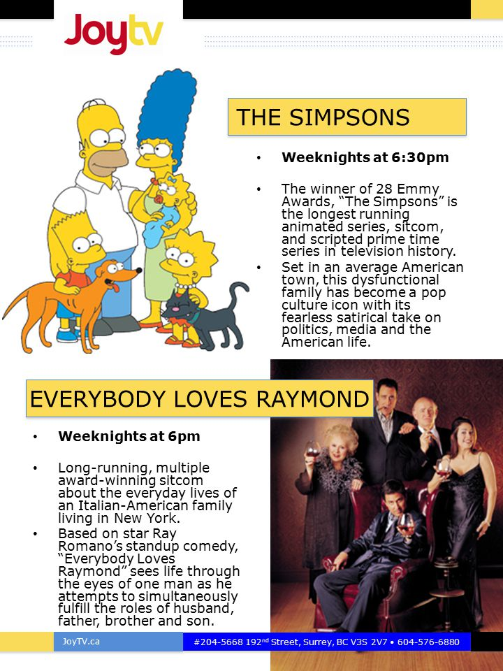 "JoyTV.ca #204-5668 192 nd Street, Surrey, BC V3S 2V7 604-576-6880 Weeknights at 6:30pm The winner of 28 Emmy Awards, ""The Simpsons"" is the longest run"