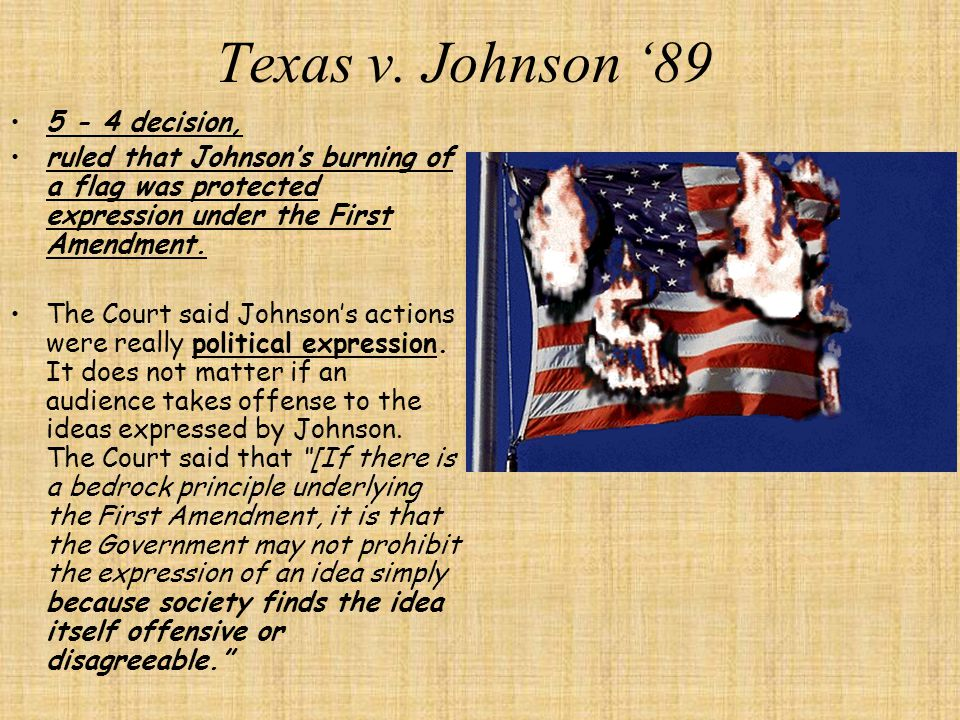 Texas v. Johnson '89 -Right to burn the American flag- While the Republican National Convention was taking place in Dallas in 1984, Gregory Johnson pa