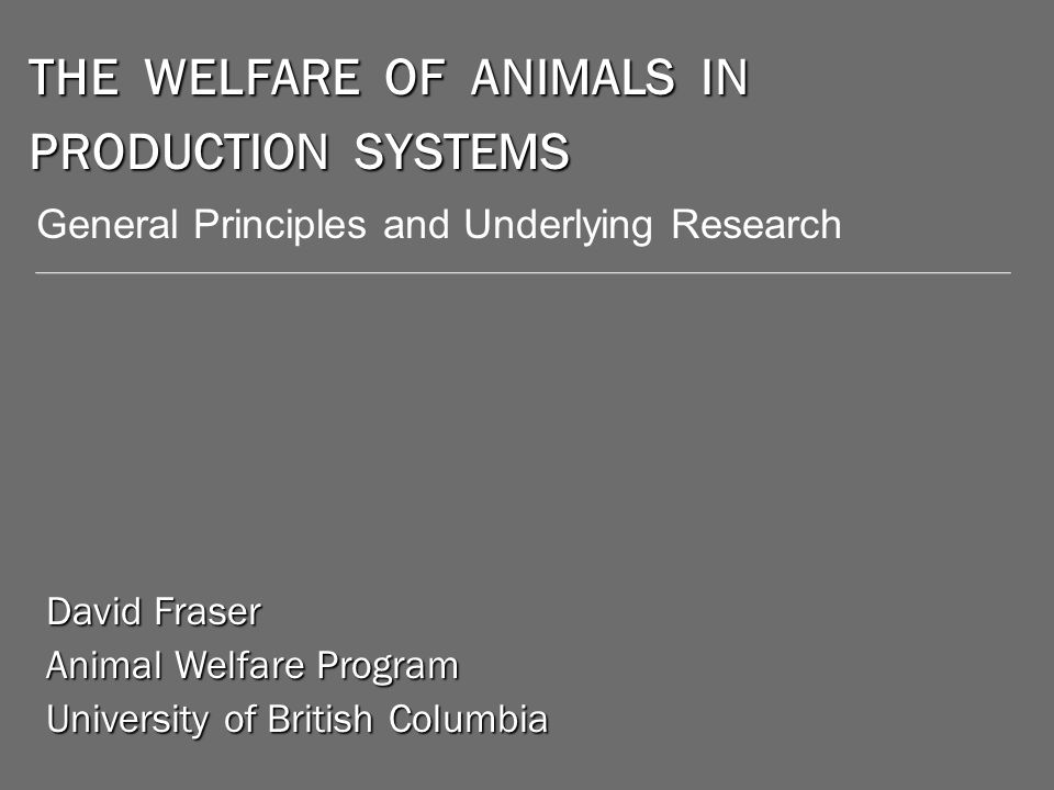 THE WELFARE OF ANIMALS IN PRODUCTION SYSTEMS David Fraser Animal Welfare Program University of British Columbia General Principles and Underlying Research