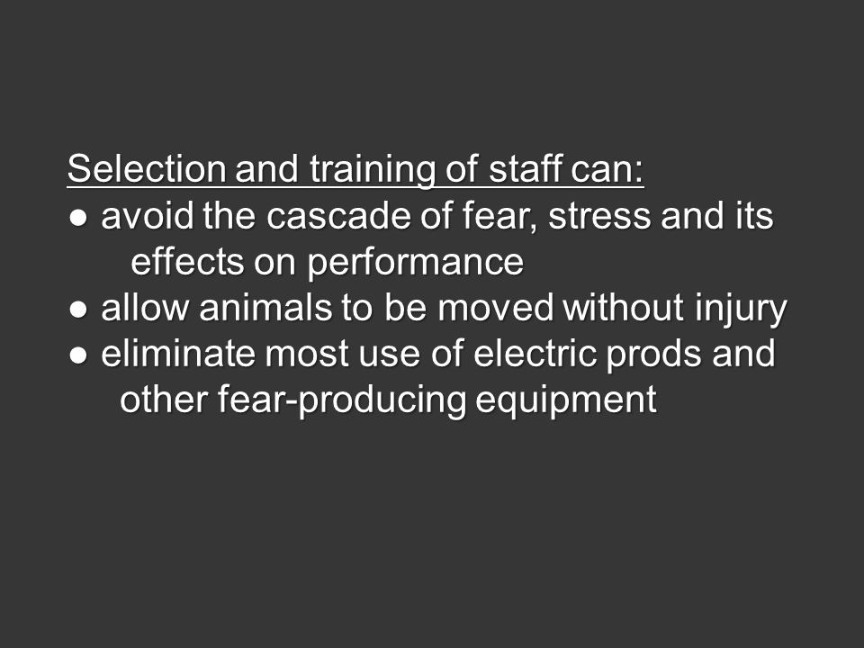 Selection and training of staff can: ● avoid the cascade of fear, stress and its effects on performance effects on performance ● allow animals to be moved without injury ● eliminate most use of electric prods and other fear-producing equipment other fear-producing equipment