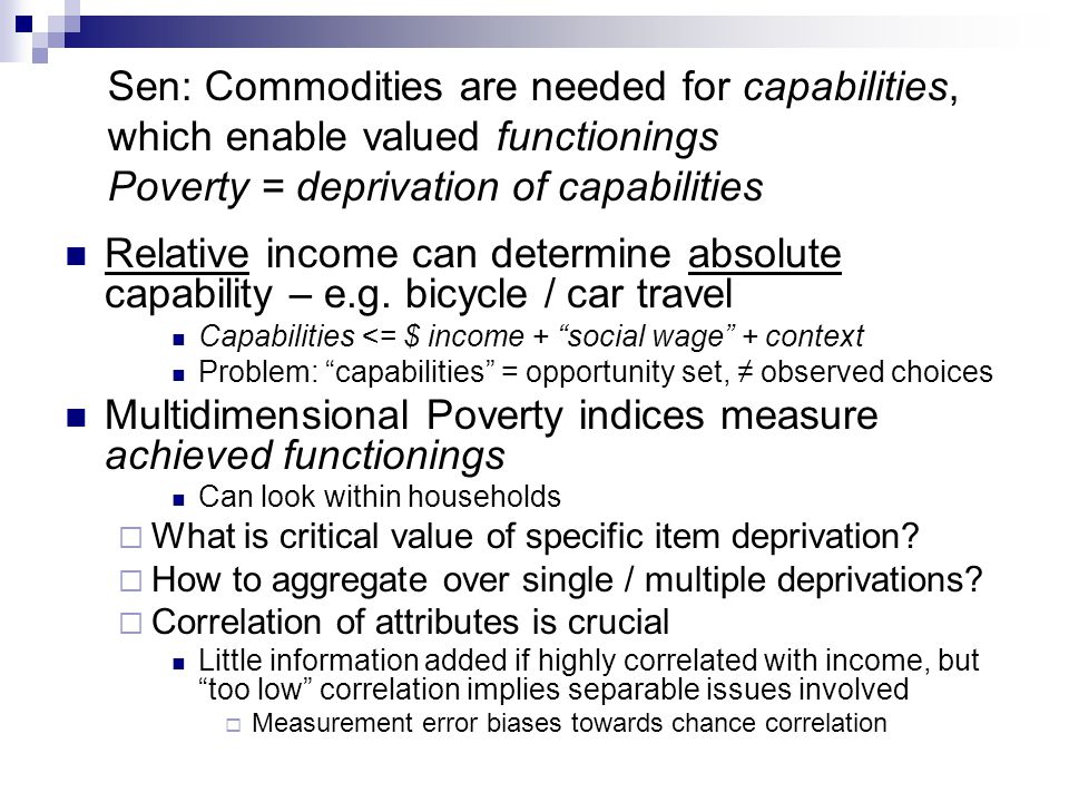 Sen: Commodities are needed for capabilities, which enable valued functionings Poverty = deprivation of capabilities Relative income can determine abs