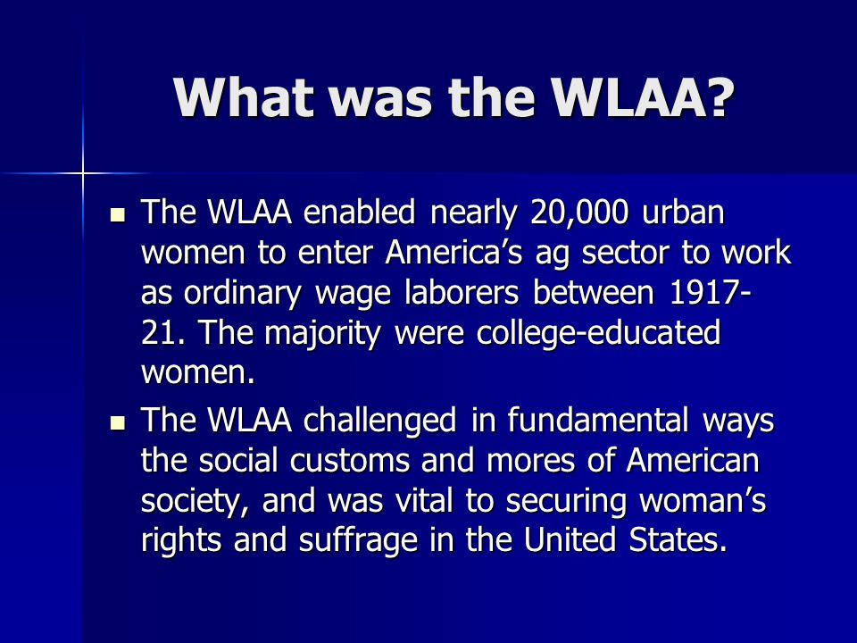 What was the WLAA? The WLAA enabled nearly 20,000 urban women to enter America's ag sector to work as ordinary wage laborers between 1917- 21. The maj