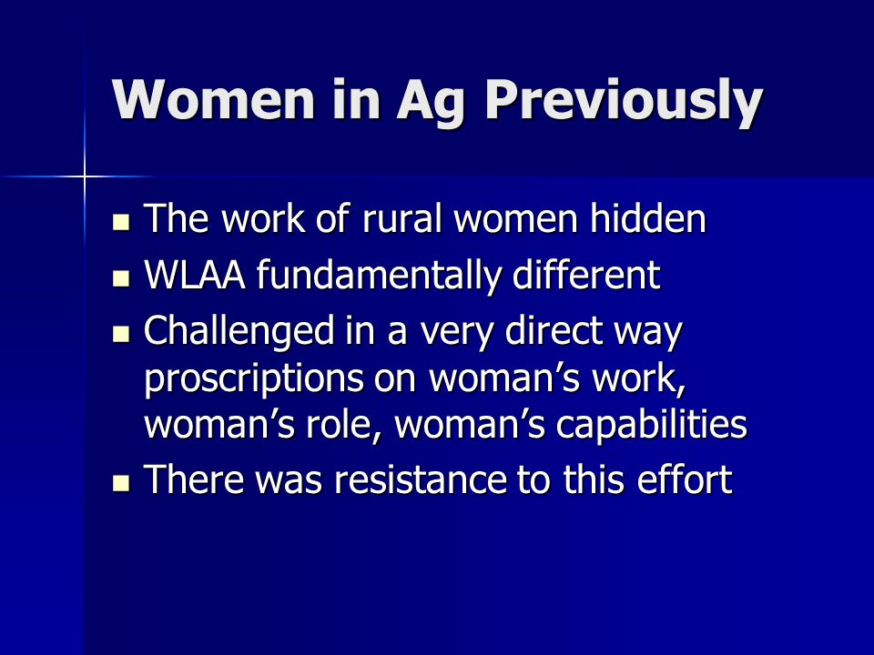 Women in Ag Previously The work of rural women hidden The work of rural women hidden WLAA fundamentally different WLAA fundamentally different Challenged in a very direct way proscriptions on woman's work, woman's role, woman's capabilities Challenged in a very direct way proscriptions on woman's work, woman's role, woman's capabilities There was resistance to this effort There was resistance to this effort