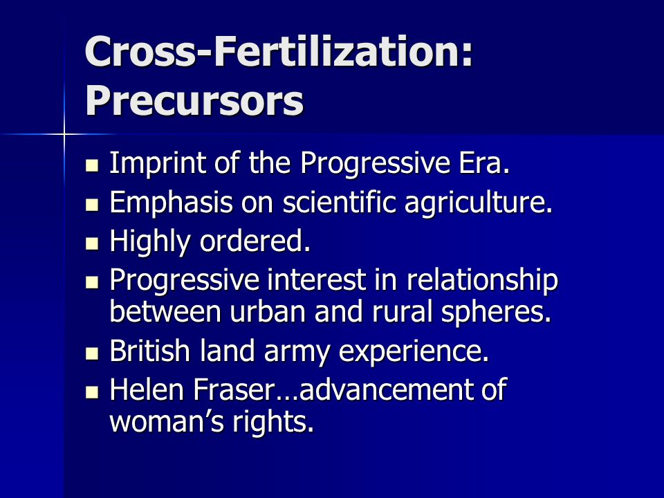 Cross-Fertilization: Precursors Imprint of the Progressive Era. Imprint of the Progressive Era. Emphasis on scientific agriculture. Emphasis on scient