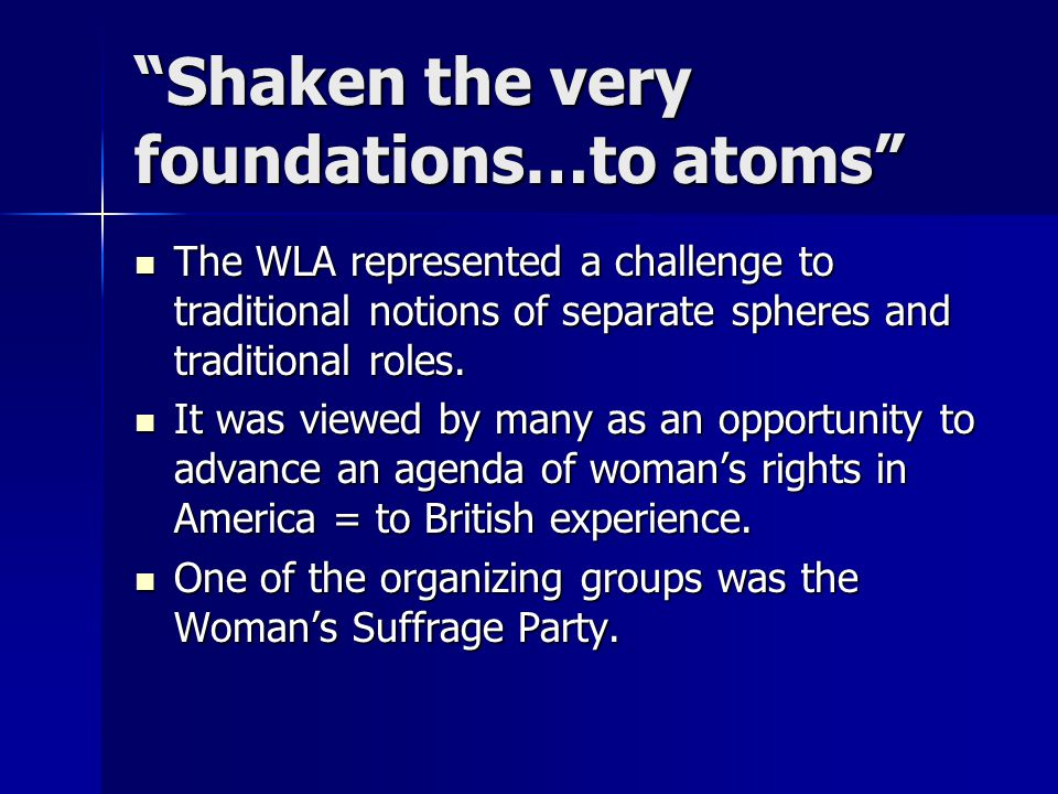 """Shaken the very foundations…to atoms"" The WLA represented a challenge to traditional notions of separate spheres and traditional roles. The WLA repre"
