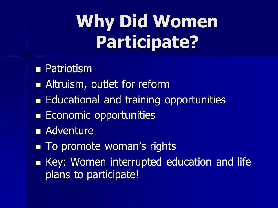 Why Did Women Participate? Patriotism Patriotism Altruism, outlet for reform Altruism, outlet for reform Educational and training opportunities Educat