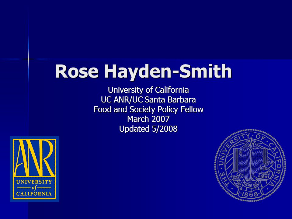 Rose Hayden-Smith University of California UC ANR/UC Santa Barbara Food and Society Policy Fellow March 2007 Updated 5/2008