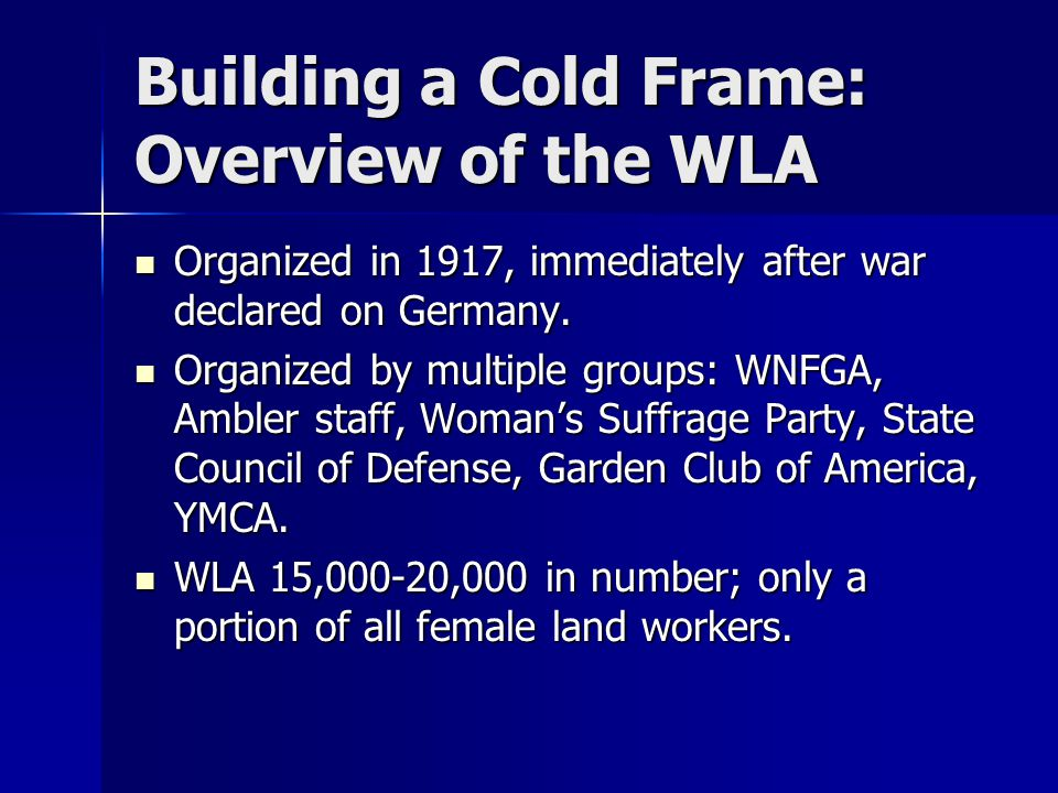 Building a Cold Frame: Overview of the WLA Organized in 1917, immediately after war declared on Germany. Organized in 1917, immediately after war decl